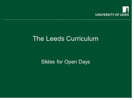 The Leeds Curriculum Slides for Open Days. The Leeds Curriculum What can you expect from a Leeds degree? Exposure to research from day one: teaching informed.