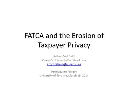 FATCA and the Erosion of Taxpayer Privacy Arthur Cockfield Queen's University Faculty of Law Pathways to Privacy University of.