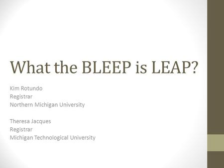 What the BLEEP is LEAP? Kim Rotundo Registrar Northern Michigan University Theresa Jacques Registrar Michigan Technological University.