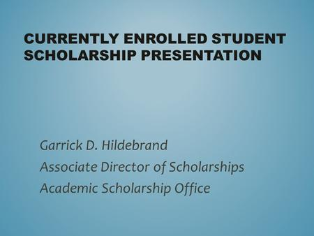 CURRENTLY ENROLLED STUDENT SCHOLARSHIP PRESENTATION Garrick D. Hildebrand Associate Director of Scholarships Academic Scholarship Office.