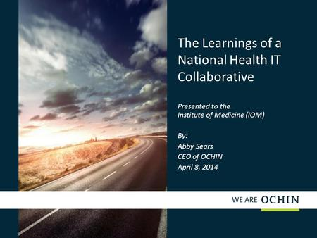 The Learnings of a National Health IT Collaborative Presented to the Institute of Medicine (IOM) By: Abby Sears CEO of OCHIN April 8, 2014.
