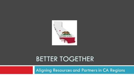 BETTER TOGETHER Aligning Resources and Partners in CA Regions.