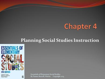 Planning Social Studies Instruction Essentials of Elementary Social Studies By Turner, Russell, Waters Copyright 2013.