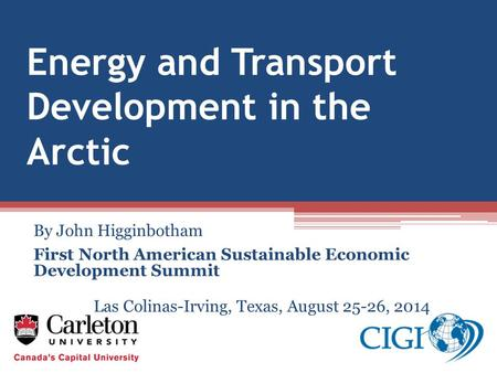 Energy and Transport Development in the Arctic By John Higginbotham First North American Sustainable Economic Development Summit Las Colinas-Irving, Texas,