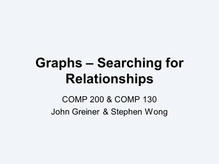 Graphs – Searching for Relationships COMP 200 & COMP 130 John Greiner & Stephen Wong.