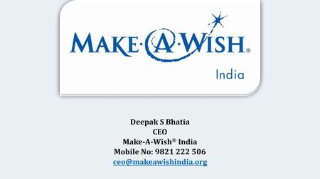 Deepak S Bhatia CEO Make-A-Wish ® India Mobile No: 9821 222 506