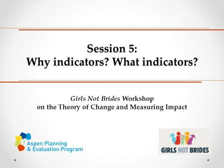 Session 5: Why indicators? What indicators? Girls Not Brides Workshop on the Theory of Change and Measuring Impact.