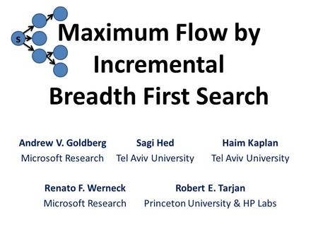 S Maximum Flow by Incremental Breadth First Search Sagi Hed Tel Aviv University Haim Kaplan Tel Aviv University Renato F. Werneck Microsoft Research Andrew.