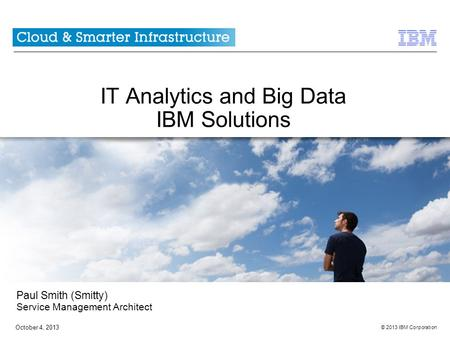 © 2013 IBM Corporation October 4, 2013 IT Analytics and Big Data IBM Solutions Paul Smith (Smitty) Service Management Architect.