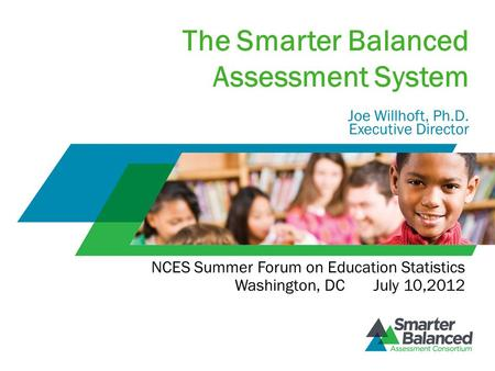 The Smarter Balanced Assessment System Joe Willhoft, Ph.D. Executive Director NCES Summer Forum on Education Statistics Washington, DC July 10,2012.