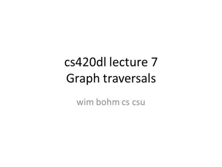 Cs420dl lecture 7 Graph traversals wim bohm cs csu.