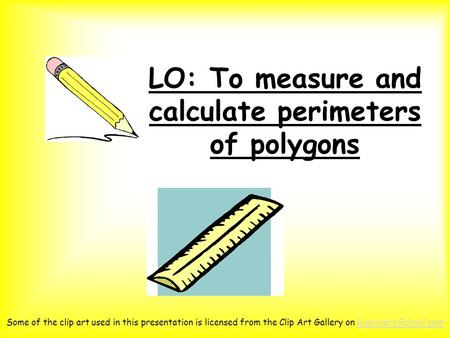 LO: To measure and calculate perimeters of polygons Some of the clip art used in this presentation is licensed from the Clip Art Gallery on DiscoverySchool.comDiscoverySchool.com.