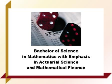 Bachelor of Science in Mathematics with Emphasis in Actuarial Science and Mathematical Finance.