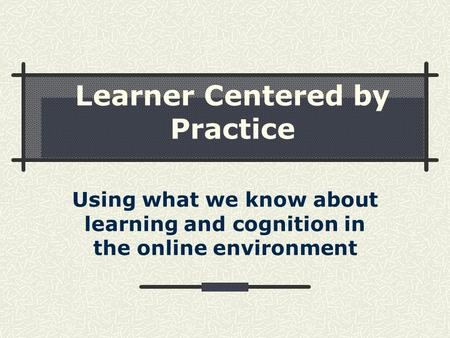 Learner Centered by Practice Using what we know about learning and cognition in the online environment.