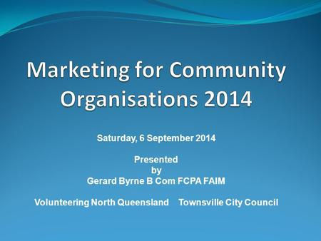 Saturday, 6 September 2014 Presented by Gerard Byrne B Com FCPA FAIM Volunteering North Queensland Townsville City Council.