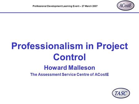 Professional Development Learning Event – 27 March 2007 Professionalism in Project Control Howard Malleson The Assessment Service Centre of ACostE.