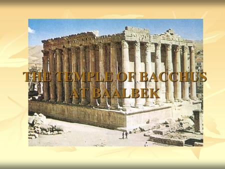 THE TEMPLE OF BACCHUS AT BAALBEK. BASIC FACTS dates from about 150 AD. dates from about 150 AD. is built from local limestone. is built from local limestone.