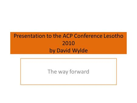 Presentation to the ACP Conference Lesotho 2010 by David Wylde The way forward.