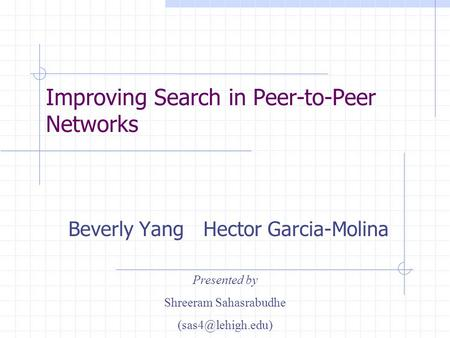 Improving Search in Peer-to-Peer Networks Beverly Yang Hector Garcia-Molina Presented by Shreeram Sahasrabudhe
