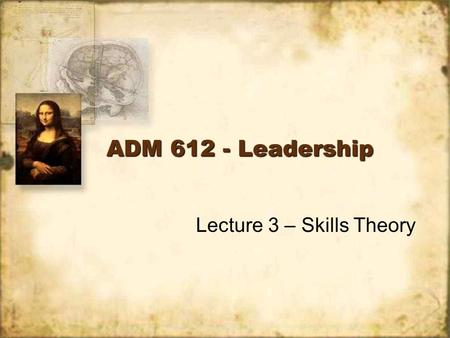 ADM 612 - Leadership Lecture 3 – Skills Theory. Description The skills approach takes a leader- centered perspective on leadership. Shift from personality.