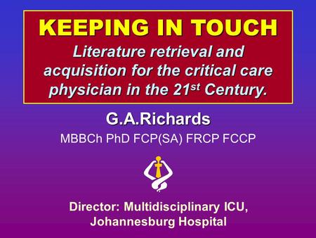 KEEPING IN TOUCH Literature retrieval and acquisition for the critical care physician in the 21 st Century. G.A.Richards MBBCh PhD FCP(SA) FRCP FCCP Director: