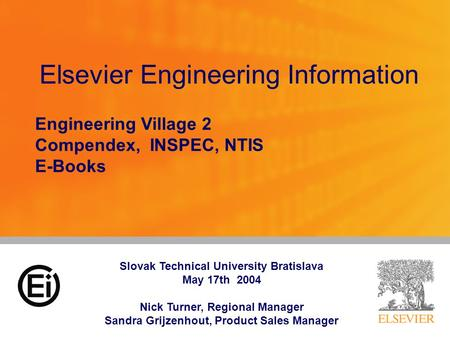 Elsevier Engineering Information Engineering Village 2 Compendex, INSPEC, NTIS E-Books Slovak Technical University Bratislava May 17th 2004 Nick Turner,