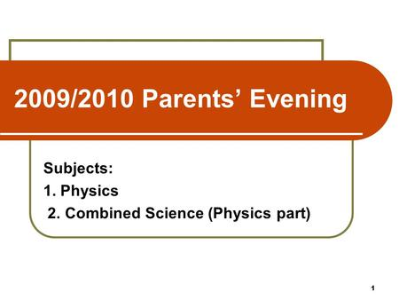 2009/2010 Parents' Evening Subjects: 1. Physics 2. Combined Science (Physics part) 1.