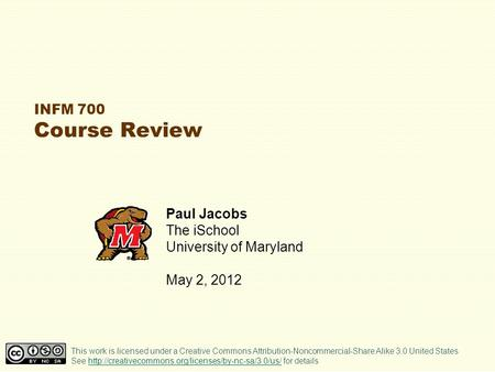 INFM 700 Course Review Paul Jacobs The iSchool University of Maryland May 2, 2012 This work is licensed under a Creative Commons Attribution-Noncommercial-Share.