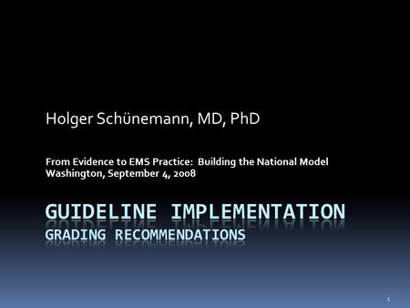 Holger Schünemann, MD, PhD From Evidence to EMS Practice: Building the National Model Washington, September 4, 2008 1.