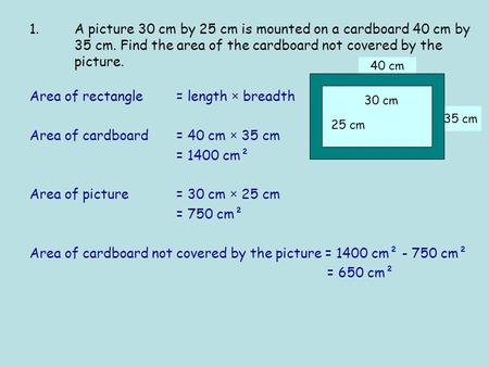 35 cm 40 cm Area of rectangle = length × breadth Area of cardboard = 40 cm × 35 cm = 1400 cm² Area of picture = 30 cm × 25 cm = 750 cm² Area of cardboard.