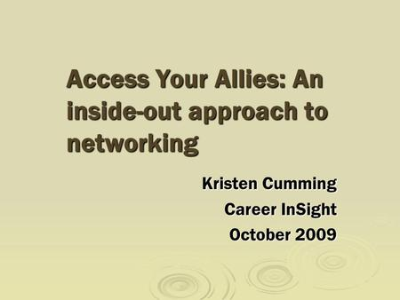 Access Your Allies: An inside-out approach to networking Kristen Cumming Career InSight October 2009.