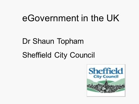 EGovernment in the UK Dr Shaun Topham Sheffield City Council.