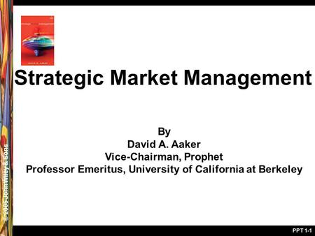 © 2005 John Wiley & Sons PPT 1-1 Strategic Market Management By David A. Aaker Vice-Chairman, Prophet Professor Emeritus, University of California at Berkeley.