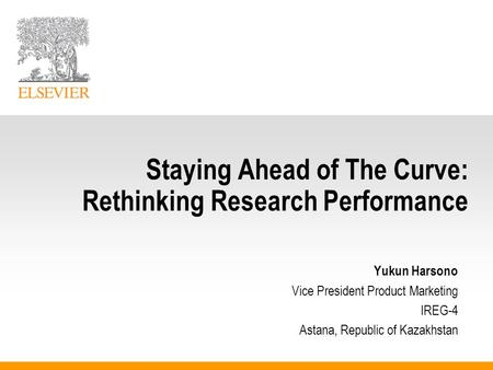 Staying Ahead of The Curve: Rethinking Research Performance Yukun Harsono Vice President Product Marketing IREG-4 Astana, Republic of Kazakhstan.