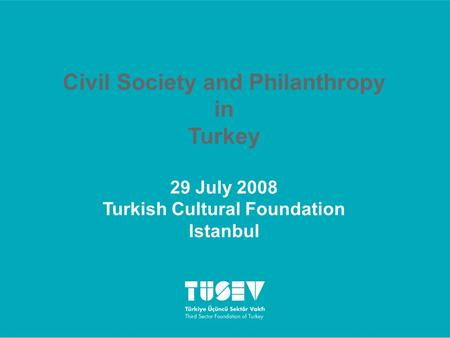 Civil Society and Philanthropy in Turkey 29 July 2008 Turkish Cultural Foundation Istanbul.