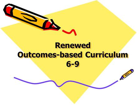 Renewed Outcomes-based Curriculum 6-9. Purpose for Renewal Teacher feedback –Provide concise & coherent curriculum –Time allocations have not changed.
