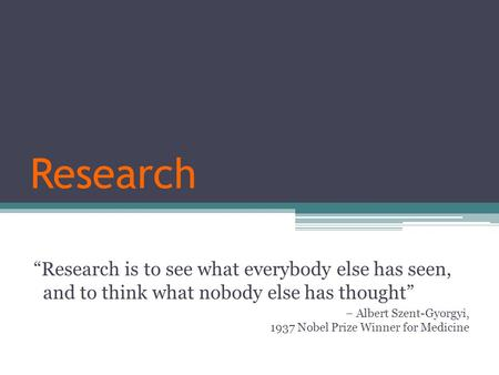 "Research ""Research is to see what everybody else has seen, and to think what nobody else has thought"" – Albert Szent-Gyorgyi, 1937 Nobel Prize Winner for."