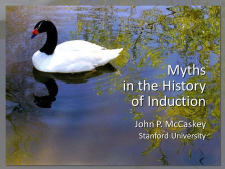 Myths in the History of Induction John P. McCaskey Stanford University.