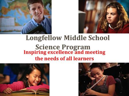 Longfellow Middle School Science Program Inspiring excellence and meeting the needs of all learners.