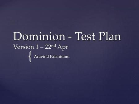{ Dominion - Test Plan Version 1 – 22 nd Apr Aravind Palanisami.