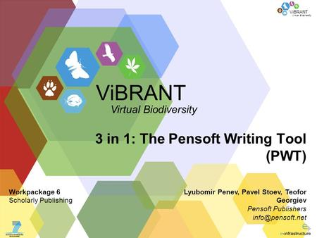 Virtual Biodiversity ViBRANT 3 in 1: The Pensoft Writing Tool (PWT) Lyubomir Penev, Pavel Stoev, Teofor Georgiev Pensoft Publishers ViBRANT.