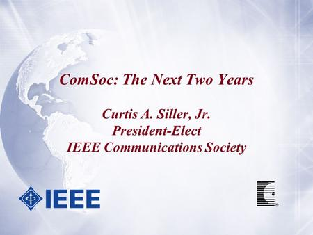 ComSoc: The Next Two Years Curtis A. Siller, Jr. President-Elect IEEE Communications Society.