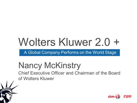 Wolters Kluwer 2.0 + A Global Company Performs on the World Stage Nancy McKinstry Chief Executive Officer and Chairman of the Board of Wolters Kluwer.