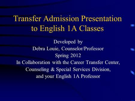 Transfer Admission Presentation to English 1A Classes Developed by Debra Louie, Counselor/Professor Spring 2012 In Collaboration with the Career Transfer.