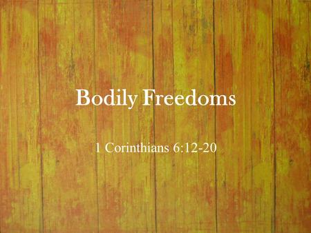 "Bodily Freedoms 1 Corinthians 6:12-20. Bodily Freedoms I.Re-defining Freedom (6:12) A.Corinthian Slogan ""Freedom is the absence of necessity, coercion,"