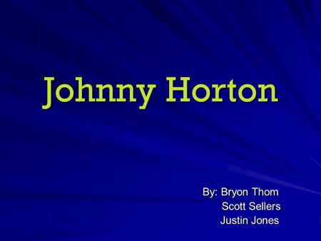 Johnny Horton By: Bryon Thom Scott Sellers Scott Sellers Justin Jones Justin Jones.