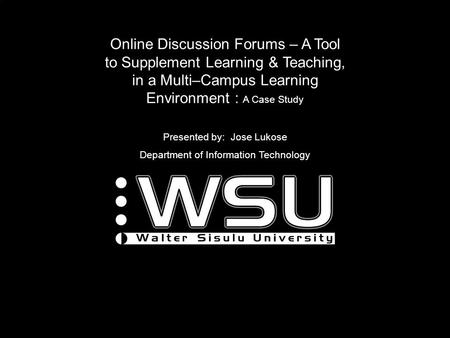 Online Discussion Forums – A Tool to Supplement Learning & Teaching, in a Multi–Campus Learning Environment : A Case Study Presented by: Jose Lukose Department.