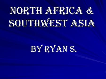 North Africa & Southwest Asia By Ryan S. Chapter 1 The Geography of North Africa and Southwest Asia.