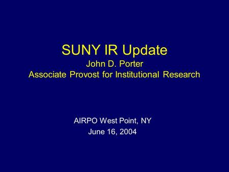SUNY IR Update John D. Porter Associate Provost for Institutional Research AIRPO West Point, NY June 16, 2004.