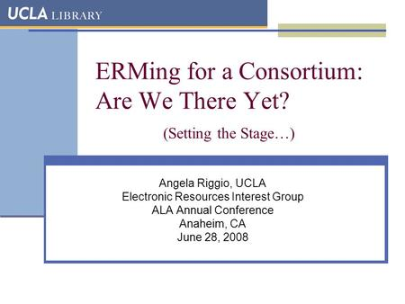 ERMing for a Consortium: Are We There Yet? (Setting the Stage…) Angela Riggio, UCLA Electronic Resources Interest Group ALA Annual Conference Anaheim,